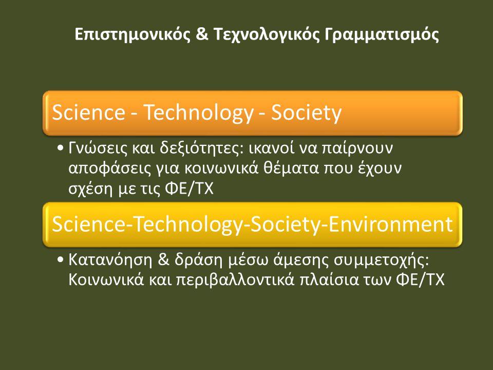 Επιστημονικός & Τεχνολογικός Γραμματισμός Science - Technology - Society Γνώσεις και δεξιότητες: ικανοί να παίρνουν αποφάσεις για κοινωνικά θέματα που έχουν σχέση με τις ΦΕ/ΤΧ Science-Technology-Society-Environment Κατανόηση & δράση μέσω άμεσης συμμετοχής: Κοινωνικά και περιβαλλοντικά πλαίσια των ΦΕ/ΤΧ