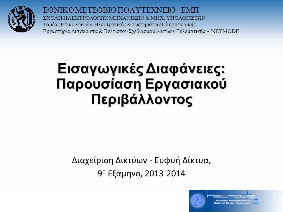 Εισαγωγικές Διαφάνειες: Παρουσίαση Εργασιακού Περιβάλλοντος Διαχείριση Δικτύων - Ευφυή Δίκτυα, 9 ο Εξάμηνο, 2013-2014 ΕΘΝΙΚΟ ΜΕΤΣΟΒΙΟ ΠΟΛΥΤΕΧΝΕΙΟ - ΕΜ