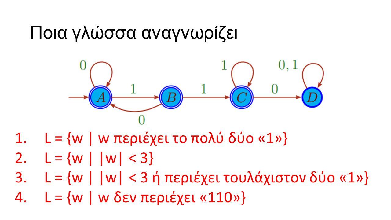 Ποια γλώσσα αναγνωρίζει 1.L = {w | w περιέχει το πολύ δύο «1»} 2.L = {w | |w| < 3} 3.L = {w | |w| < 3 ή περιέχει τουλάχιστον δύο «1»} 4.L = {w | w δεν περιέχει «110»}
