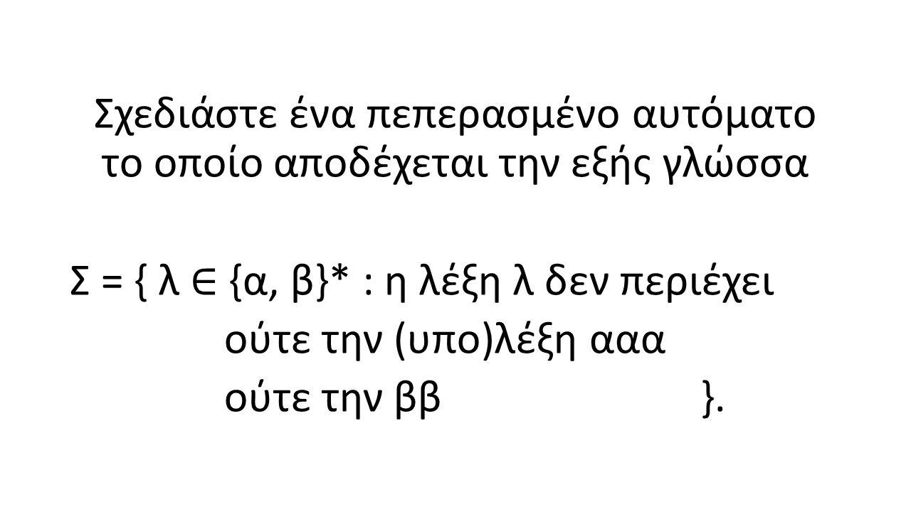 Σχεδιάστε ένα πεπερασμένο αυτόματο το οποίο αποδέχεται την εξής γλώσσα Σ = { λ ∈ {α, β}* : η λέξη λ δεν περιέχει ούτε την (υπο)λέξη ααα ούτε την ββ }.