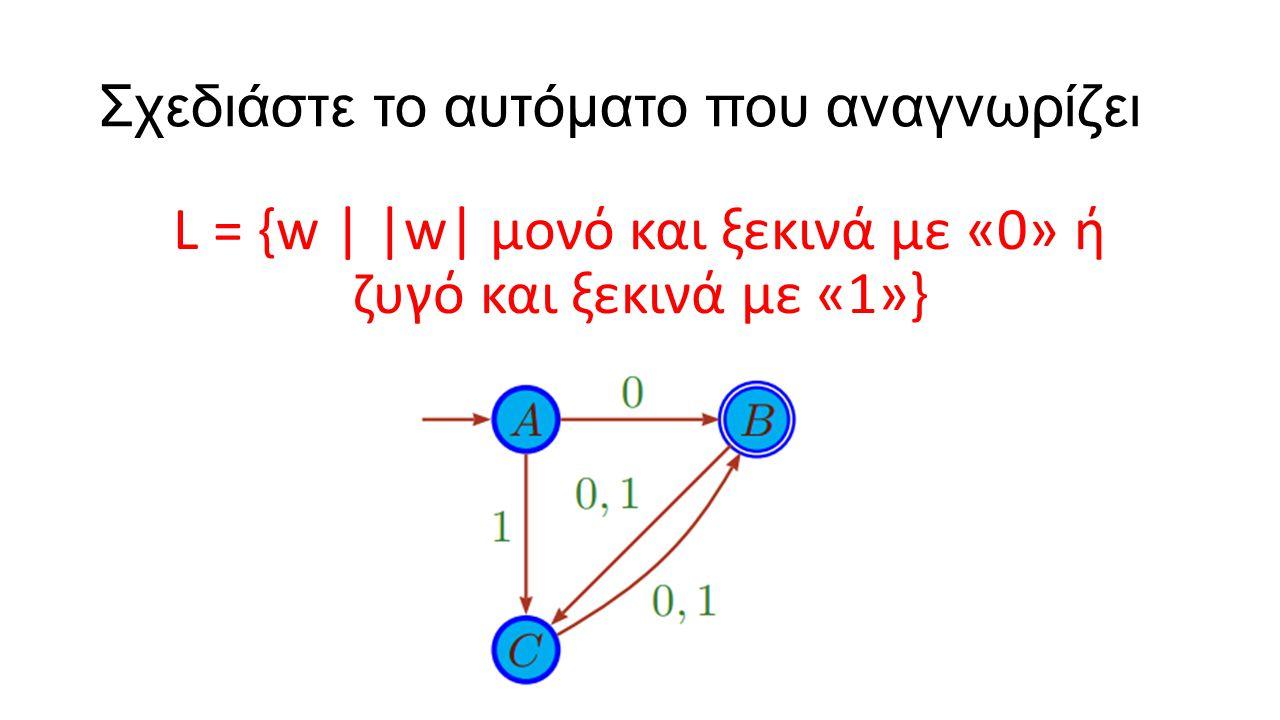 Σχεδιάστε το αυτόματο που αναγνωρίζει L = {w | |w| μονό και ξεκινά με «0» ή ζυγό και ξεκινά με «1»}