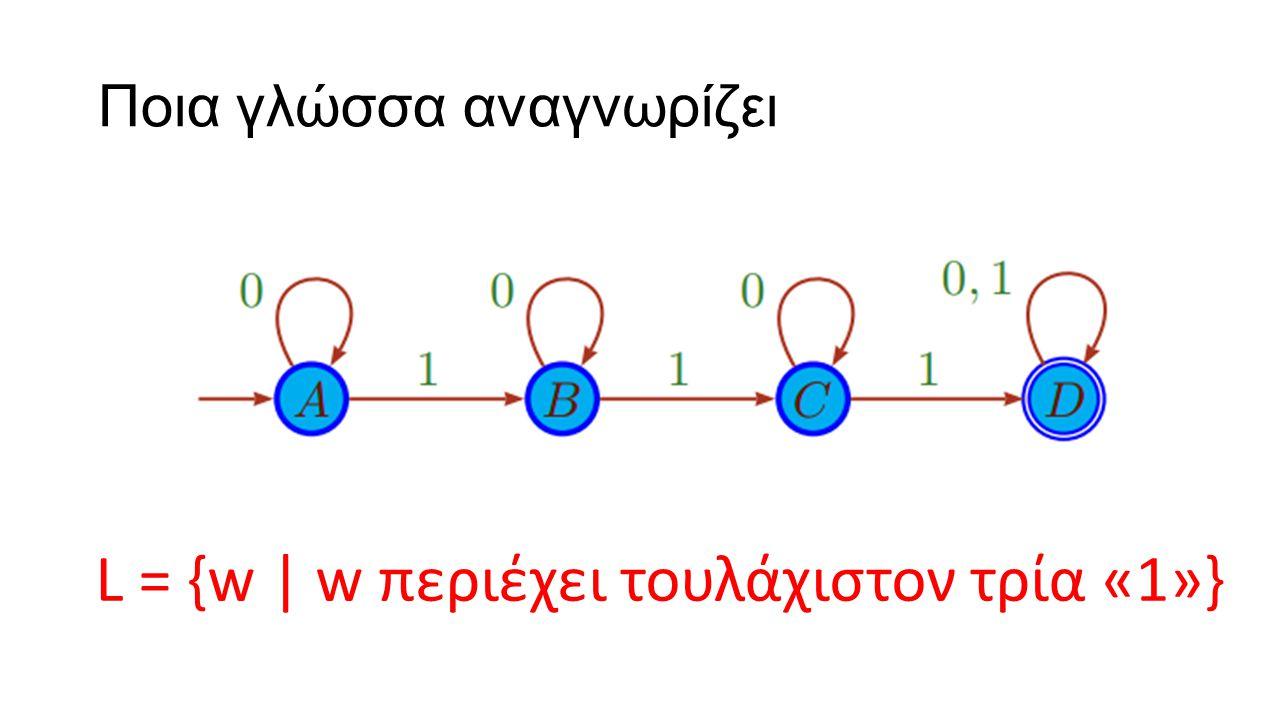 Ποια γλώσσα αναγνωρίζει 1.L = {w   w περιέχει το πολύ δύο «1»} 2.L = {w    w  < 3} 3.L = {w    w  < 3 ή περιέχει τουλάχιστον δύο «1»} 4.L = {w   w δεν περιέχει «110»}