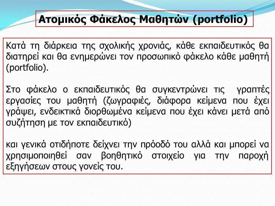 Ατομικός Φάκελος Μαθητών (portfolio) Κατά τη διάρκεια της σχολικής χρονιάς, κάθε εκπαιδευτικός θα διατηρεί και θα ενημερώνει τον προσωπικό φάκελο κάθε μαθητή (portfolio).