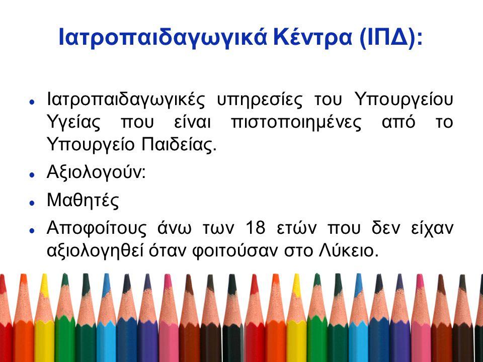 Ιατροπαιδαγωγικά Κέντρα (ΙΠΔ): Ιατροπαιδαγωγικές υπηρεσίες του Υπουργείου Υγείας που είναι πιστοποιημένες από το Υπουργείο Παιδείας. Αξιολογούν: Μαθητ