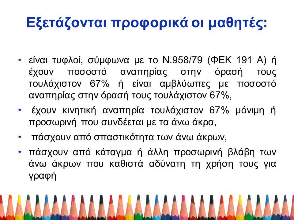 Εξετάζονται προφορικά οι μαθητές: είναι τυφλοί, σύμφωνα με το Ν.958/79 (ΦΕΚ 191 Α) ή έχουν ποσοστό αναπηρίας στην όρασή τους τουλάχιστον 67% ή είναι α