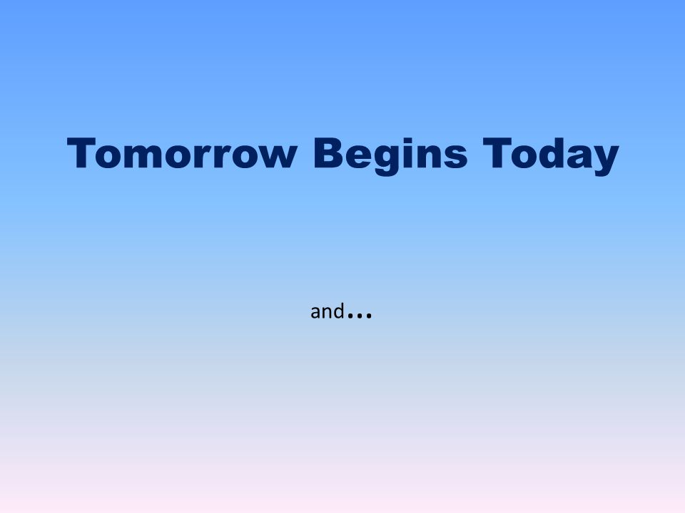 Tomorrow Begins Today and …
