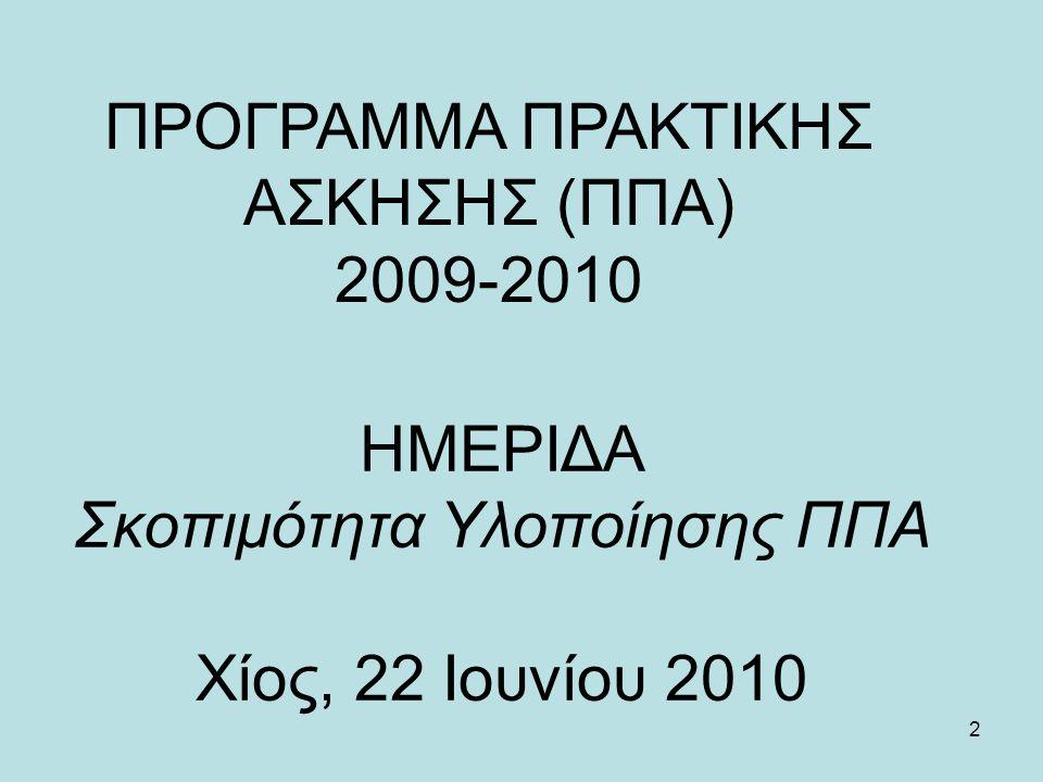 2 ΗΜΕΡΙΔΑ Σκοπιμότητα Υλοποίησης ΠΠΑ Χίος, 22 Ioυνίου 2010 ΠΡΟΓΡΑΜΜΑ ΠΡΑΚΤΙΚΗΣ ΑΣΚΗΣΗΣ (ΠΠΑ) 2009-2010