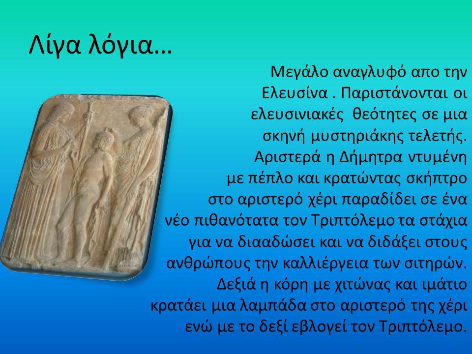 Λίγα λόγια… Μεγάλο αναγλυφό απο την Ελευσίνα. Παριστάνονται οι ελευσινιακές θεότητες σε μια σκηνή μυστηριάκης τελετής. Αριστερά η Δήμητρα ντυμένη με π