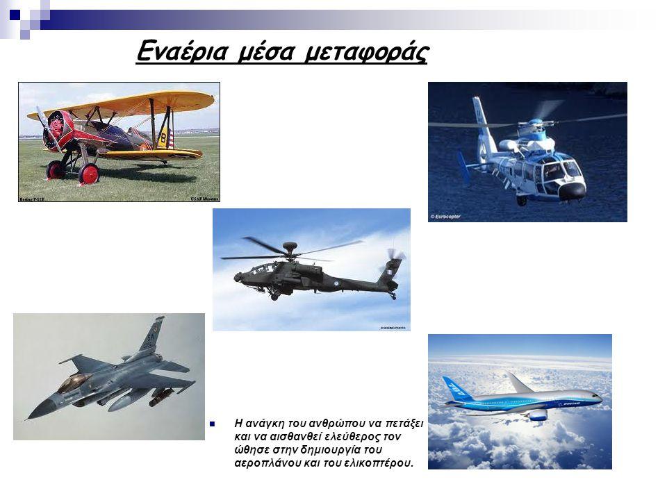 Εναέρια μέσα μεταφοράς Η ανάγκη του ανθρώπου να πετάξει και να αισθανθεί ελεύθερος τον ώθησε στην δημιουργία του αεροπλάνου και του ελικοπτέρου.
