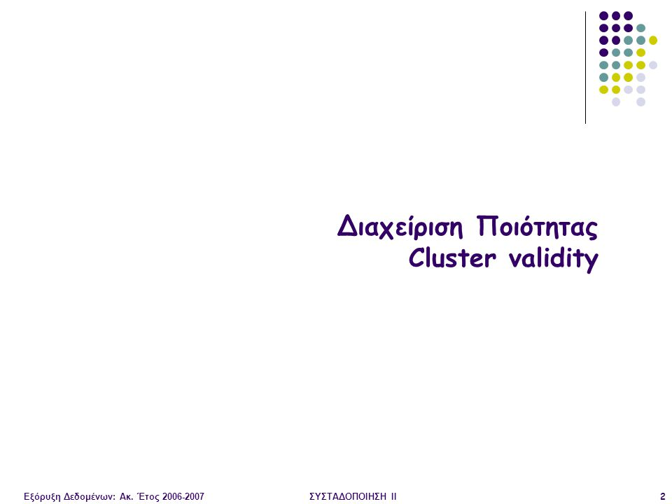 Εξόρυξη Δεδομένων: Ακ. Έτος 2006-2007ΣΥΣΤΑΔΟΠΟΙΗΣΗ ΙΙ2 Διαχείριση Ποιότητας Cluster validity