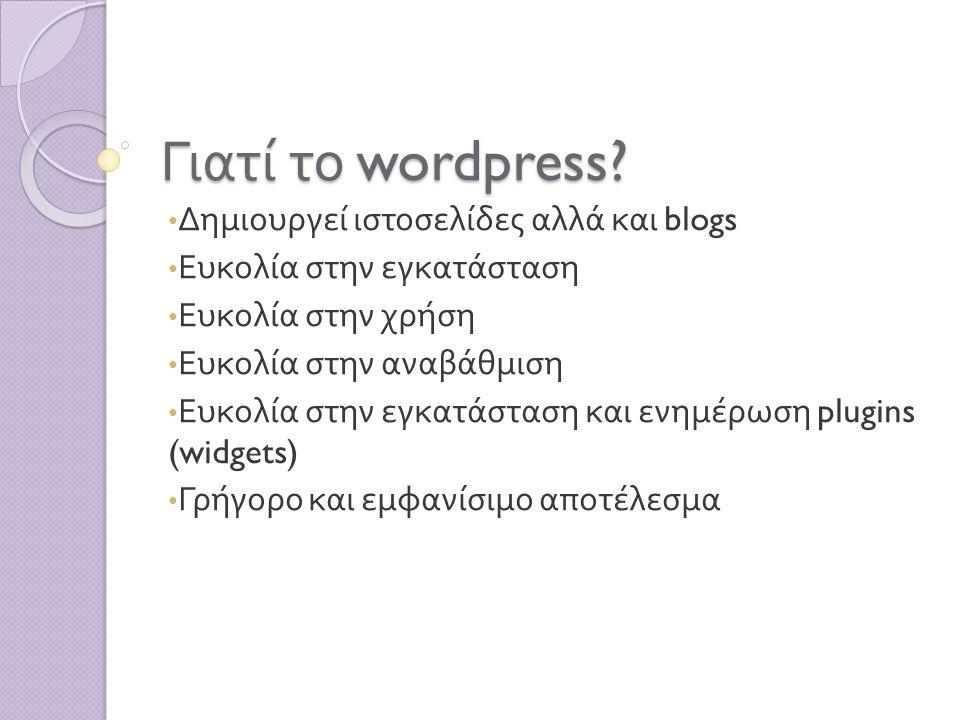 Γιατί το wordpress? Δημιουργεί ιστοσελίδες αλλά και blogs Ευκολία στην εγκατάσταση Ευκολία στην χρήση Ευκολία στην αναβάθμιση Ευκολία στην εγκατάσταση
