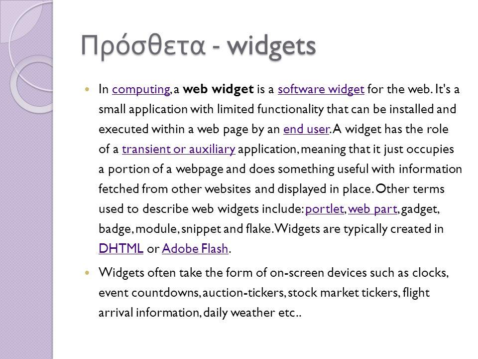 Πρόσθετα - widgets In computing, a web widget is a software widget for the web. It's a small application with limited functionality that can be instal