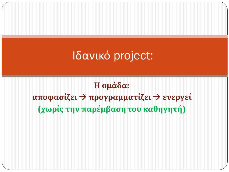 Η ομάδα : αποφασίζει  προγραμματίζει  ενεργεί ( χωρίς την παρέμβαση του καθηγητή ) Ιδανικό project: