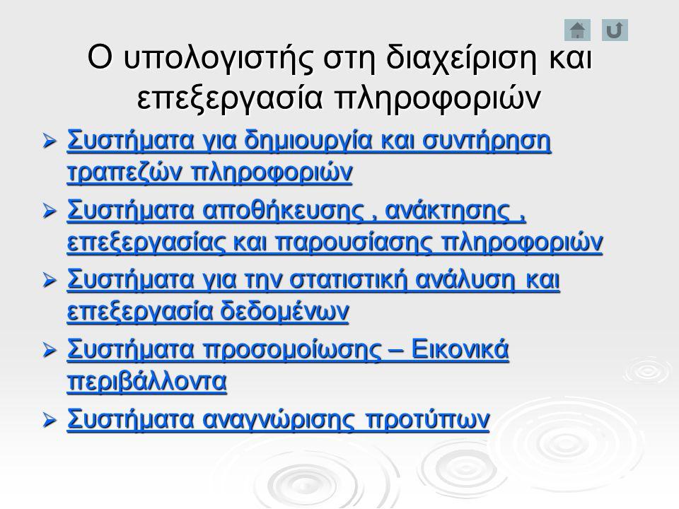 Ο υπολογιστής στη διαχείριση και επεξεργασία πληροφοριών  Συστήματα για δημιουργία και συντήρηση τραπεζών πληροφοριών Συστήματα για δημιουργία και συντήρηση τραπεζών πληροφοριών Συστήματα για δημιουργία και συντήρηση τραπεζών πληροφοριών  Συστήματα αποθήκευσης, ανάκτησης, επεξεργασίας και παρουσίασης πληροφοριών Συστήματα αποθήκευσης, ανάκτησης, επεξεργασίας και παρουσίασης πληροφοριών Συστήματα αποθήκευσης, ανάκτησης, επεξεργασίας και παρουσίασης πληροφοριών  Συστήματα για την στατιστική ανάλυση και επεξεργασία δεδομένων Συστήματα για την στατιστική ανάλυση και επεξεργασία δεδομένων Συστήματα για την στατιστική ανάλυση και επεξεργασία δεδομένων  Συστήματα προσομοίωσης – Εικονικά περιβάλλοντα Συστήματα προσομοίωσης – Εικονικά περιβάλλοντα Συστήματα προσομοίωσης – Εικονικά περιβάλλοντα  Συστήματα αναγνώρισης προτύπων Συστήματα αναγνώρισης προτύπων Συστήματα αναγνώρισης προτύπων