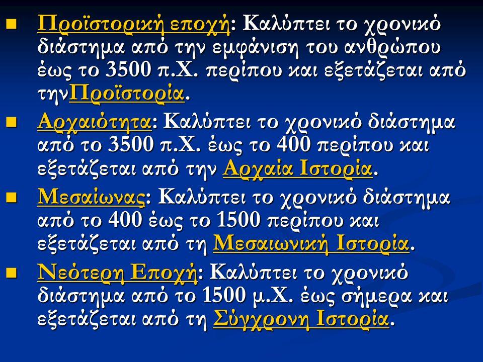 Προϊστορική εποχή: Καλύπτει το χρονικό διάστημα από την εμφάνιση του ανθρώπου έως το 3500 π.Χ. περίπου και εξετάζεται από τηνΠροϊστορία. Προϊστορική ε