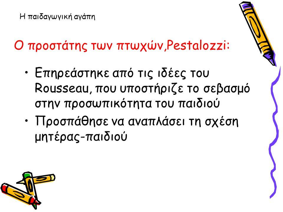 Η παιδαγωγική αγάπη Ο προστάτης των πτωχών,Pestalozzi: Επηρεάστηκε από τις ιδέες του Rousseau, που υποστήριζε το σεβασμό στην προσωπικότητα του παιδιο