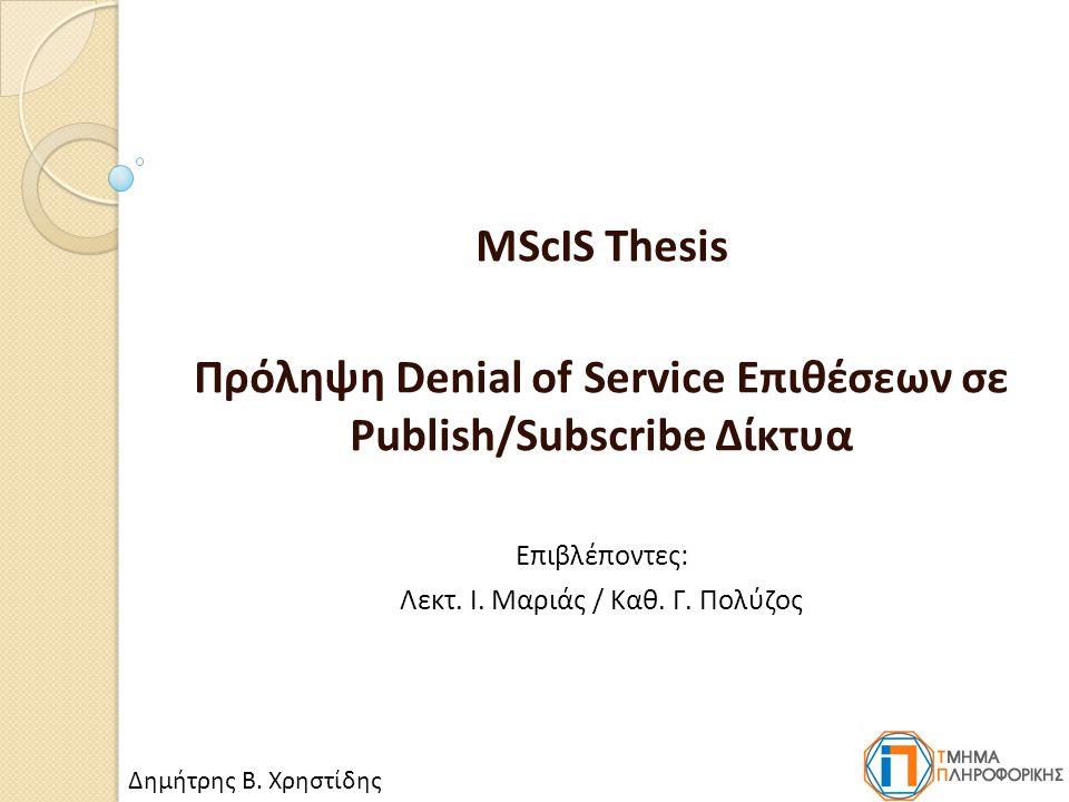 MScIS Thesis Πρόληψη Denial of Service Επιθέσεων σε Publish/Subscribe Δίκτυα Επιβλέποντες: Λεκτ.