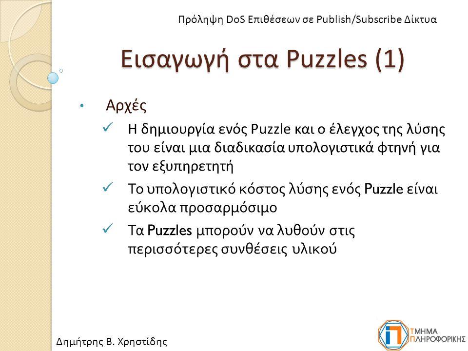 Εισαγωγή στα Puzzles (1) Αρχές Η δημιουργία ενός Puzzle και ο έλεγχος της λύσης του είναι μια διαδικασία υπολογιστικά φτηνή για τον εξυπηρετητή Το υπολογιστικό κόστος λύσης ενός Puzzle είναι εύκολα προσαρμόσιμο Τα Puzzles μπορούν να λυθούν στις περισσότερες συνθέσεις υλικού Δημήτρης Β.
