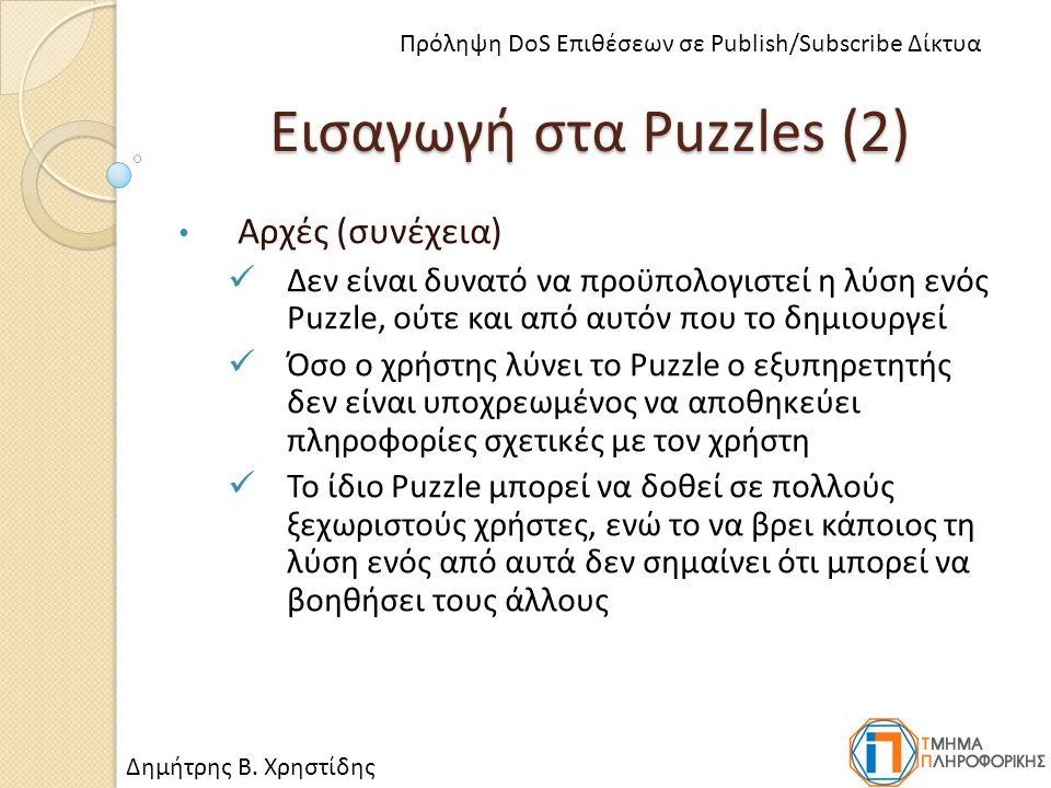 Εισαγωγή στα Puzzles (2) Αρχές (συνέχεια) Δεν είναι δυνατό να προϋπολογιστεί η λύση ενός Puzzle, ούτε και από αυτόν που το δημιουργεί Όσο ο χρήστης λύνει το Puzzle ο εξυπηρετητής δεν είναι υποχρεωμένος να αποθηκεύει πληροφορίες σχετικές με τον χρήστη Το ίδιο Puzzle μπορεί να δοθεί σε πολλούς ξεχωριστούς χρήστες, ενώ το να βρει κάποιος τη λύση ενός από αυτά δεν σημαίνει ότι μπορεί να βοηθήσει τους άλλους Δημήτρης Β.