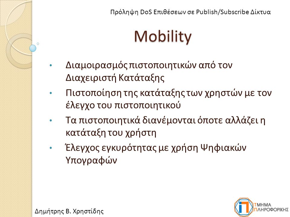 Mobility Διαμοιρασμός πιστοποιητικών από τον Διαχειριστή Κατάταξης Πιστοποίηση της κατάταξης των χρηστών με τον έλεγχο του πιστοποιητικού Τα πιστοποιητικά διανέμονται όποτε αλλάζει η κατάταξη του χρήστη Έλεγχος εγκυρότητας με χρήση Ψηφιακών Υπογραφών Δημήτρης Β.