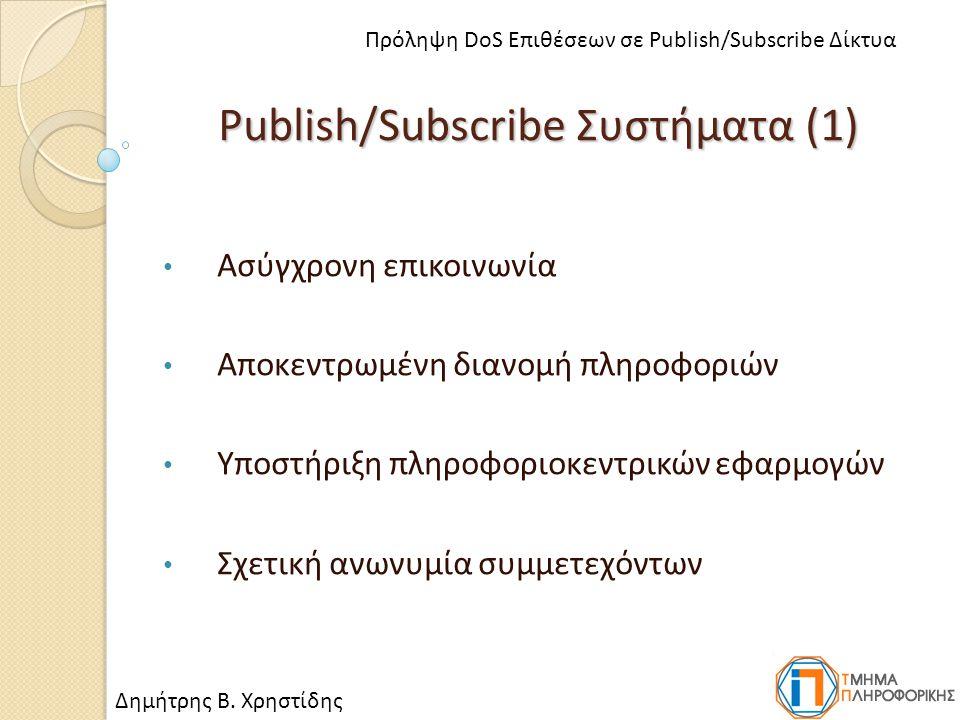 Publish/Subscribe Συστήματα (1) Ασύγχρονη επικοινωνία Αποκεντρωμένη διανομή πληροφοριών Υποστήριξη πληροφοριοκεντρικών εφαρμογών Σχετική ανωνυμία συμμετεχόντων Δημήτρης Β.
