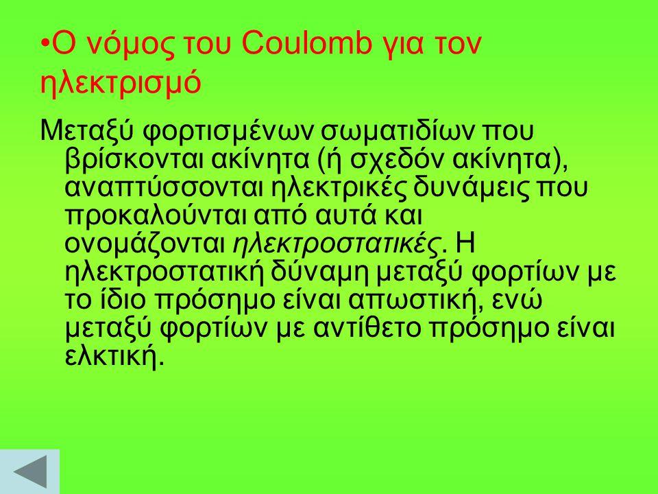 Ο νόμος του Coulomb για τον ηλεκτρισμό Μεταξύ φορτισμένων σωματιδίων που βρίσκονται ακίνητα (ή σχεδόν ακίνητα), αναπτύσσονται ηλεκτρικές δυνάμεις που