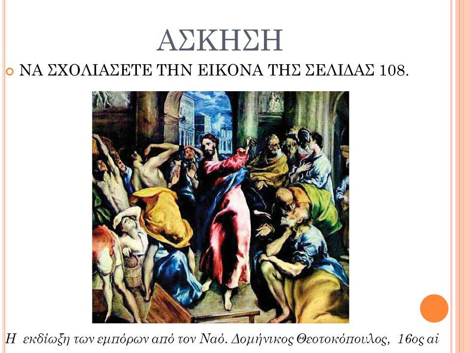 ΑΣΚΗΣΗ ΝΑ ΣΧΟΛΙΑΣΕΤΕ ΤΗΝ ΕΙΚΟΝΑ ΤΗΣ ΣΕΛΙΔΑΣ 108.Η εκδίωξη των εμπόρων από τον Ναό.