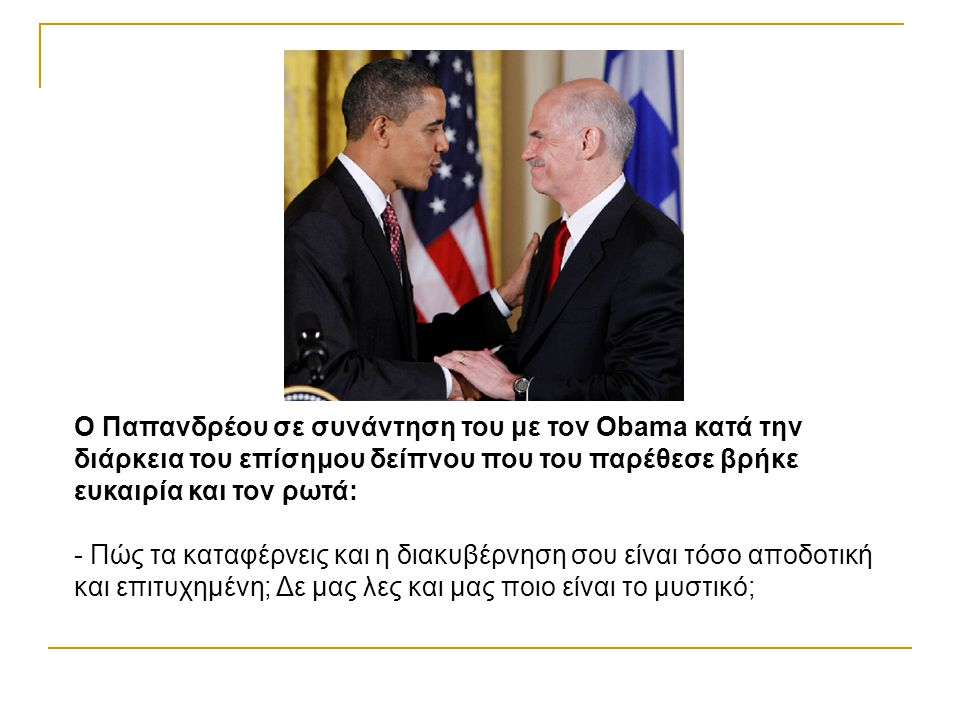 O Παπανδρέου σε συνάντηση του με τον Obama κατά την διάρκεια του επίσημου δείπνου που του παρέθεσε βρήκε ευκαιρία και τον ρωτά: - Πώς τα καταφέρνεις και η διακυβέρνηση σου είναι τόσο αποδοτική και επιτυχημένη; Δε μας λες και μας ποιο είναι το μυστικό;