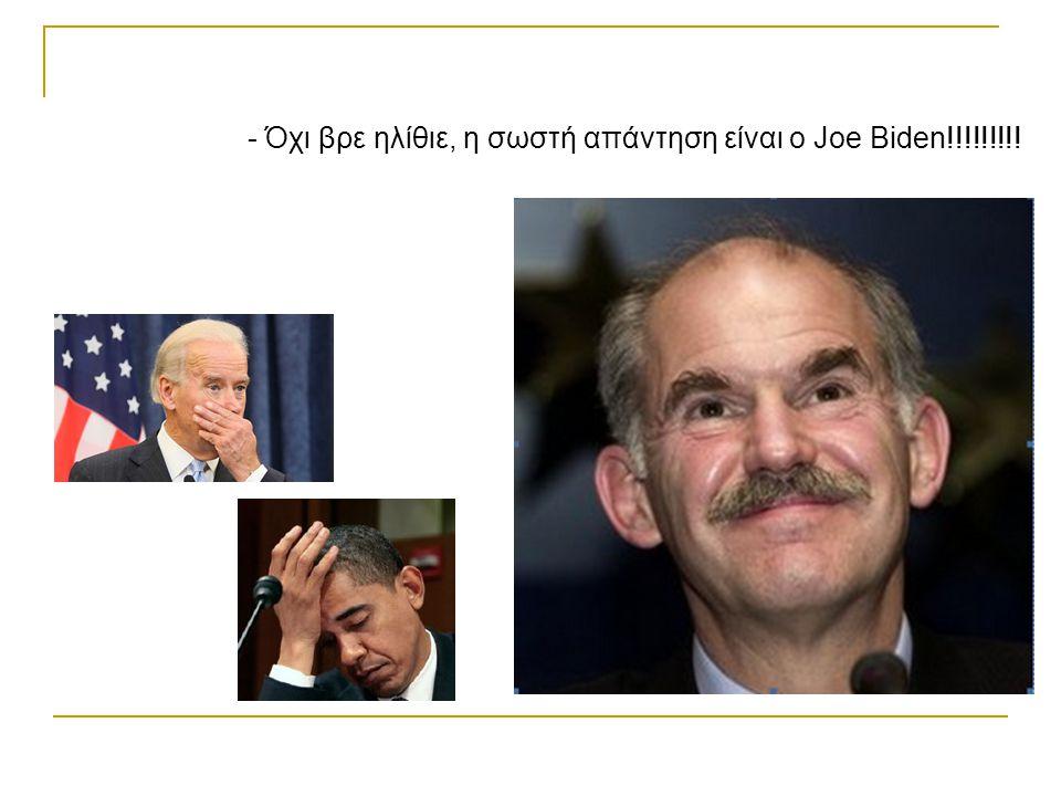- Όχι βρε ηλίθιε, η σωστή απάντηση είναι ο Joe Biden!!!!!!!!!