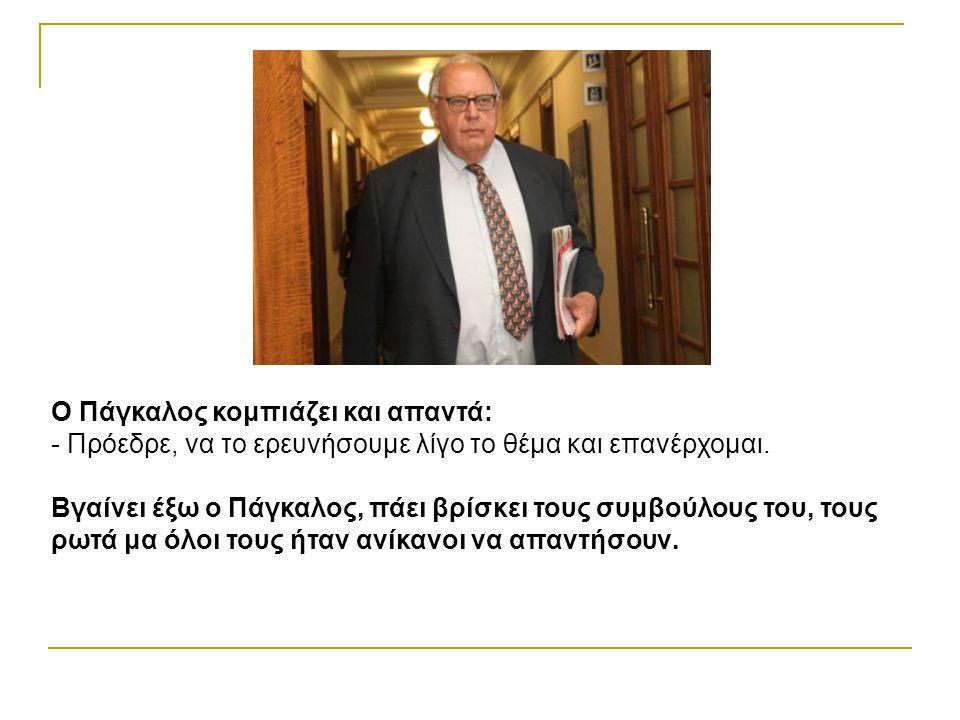 Ο Πάγκαλος κομπιάζει και απαντά: - Πρόεδρε, να το ερευνήσουμε λίγο το θέμα και επανέρχομαι.