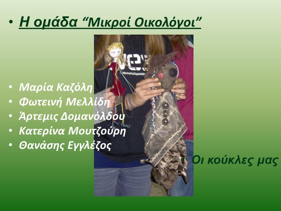 Η ομάδα Μικροί Οικολόγοι Μαρία Καζόλη Φωτεινή Μελλίδη Άρτεμις Δομανόλδου Κατερίνα Μουτζούρη Θανάσης Εγγλέζος Οι κούκλες μας