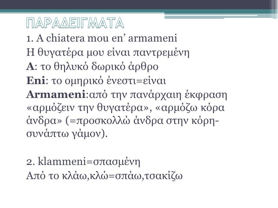 1. A chiatera mou en' armameni Η θυγατέρα μου είναι παντρεμένη Α: το θηλυκό δωρικό άρθρο Eni: το ομηρικό ένεστι=είναι Armameni:από την πανάρχαιη έκφρα