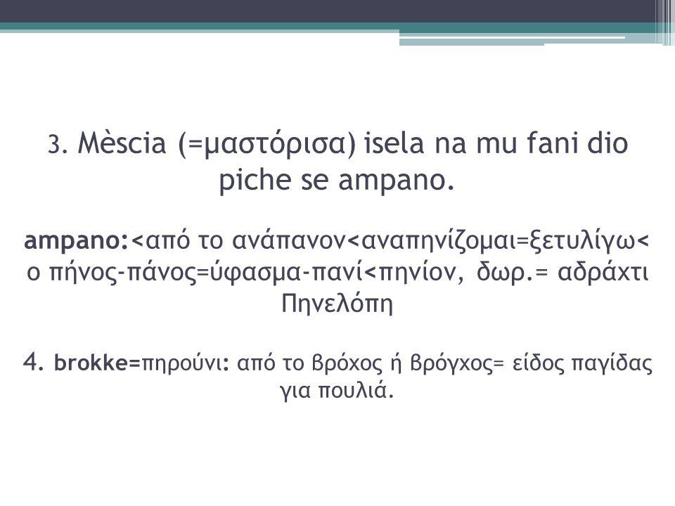 3. Mèscia (=μαστόρισα) isela na mu fani dio piche se ampano. ampano:<από το ανάπανον<αναπηνίζομαι=ξετυλίγω< ο πήνος-πάνος=ύφασμα-πανί<πηνίον, δωρ.= αδ