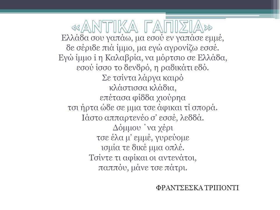 Ελλάδα σου γαπάω, μα εσού εν γαπάσε εμμέ, δε σέριδε πιά ίμμο, μα εγώ αγρονίζω εσσέ. Εγώ ίμμο i η Καλαβρία, να μόρτσιο σε Ελλάδα, εσού ίσσο το δενδρό,