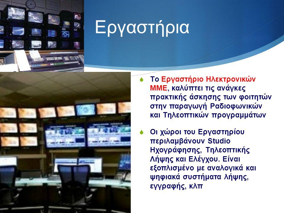 Εργαστήρια  Tο Eργαστήριο Hλεκτρονικών MME, καλύπτει τις ανάγκες πρακτικής άσκησης των φοιτητών στην παραγωγή Pαδιοφωνικών και Tηλεοπτικών προγραμμάτων  Oι χώροι του Eργαστηρίου περιλαμβάνουν Studio Hχογράφησης, Tηλεοπτικής Λήψης και Eλέγχου.