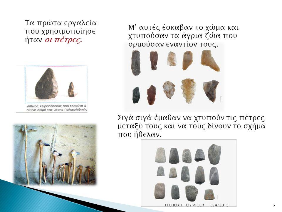 Τα πρώτα εργαλεία που χρησιμοποίησε ήταν οι πέτρες. Μ' αυτές έσκαβαν το χώμα και χτυπούσαν τα άγρια ζώα που ορμούσαν εναντίον τους. Σιγά σιγά έμαθαν ν
