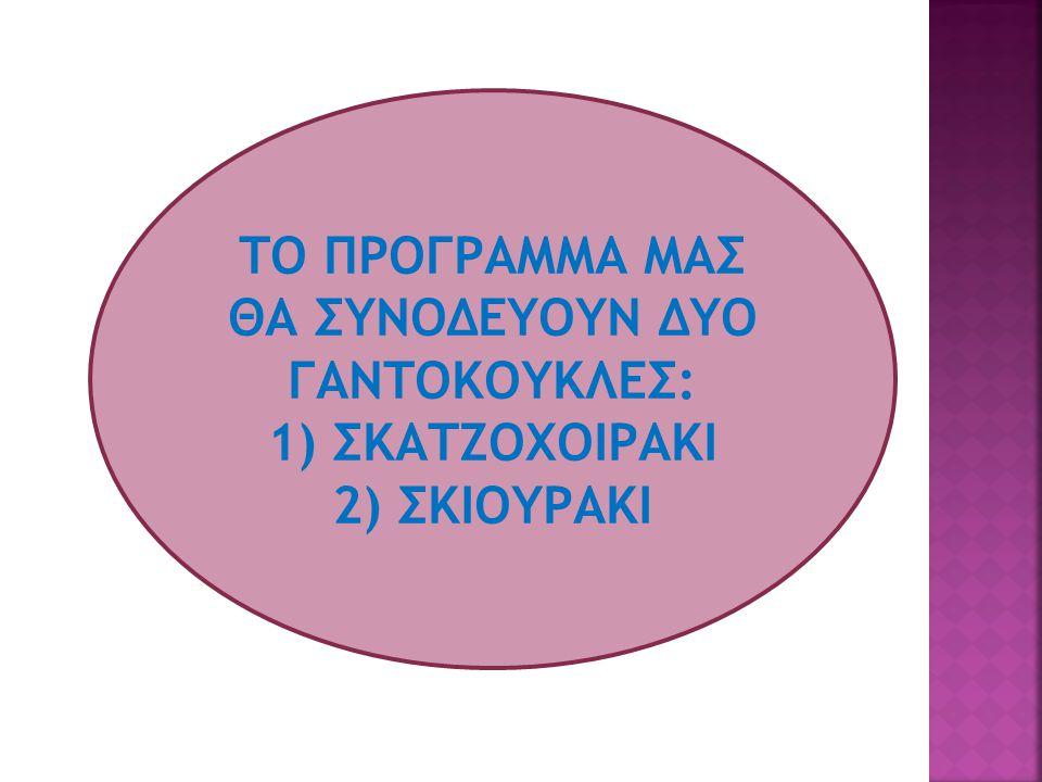 ΤΟ ΠΡΟΓΡΑΜΜΑ ΜΑΣ ΘΑ ΣΥΝΟΔΕΥΟΥΝ ΔΥΟ ΓΑΝΤΟΚΟΥΚΛΕΣ: 1) ΣΚΑΤΖΟΧΟΙΡΑΚΙ 2) ΣΚΙΟΥΡΑΚΙ