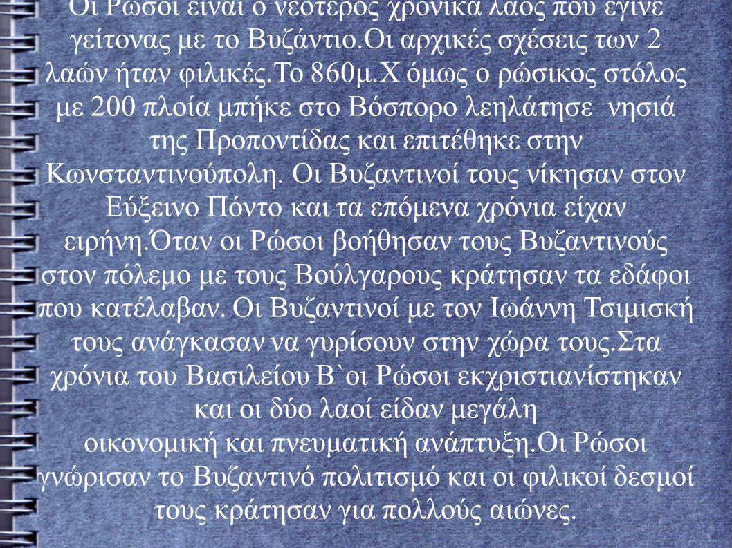 Οι Ρώσοι είναι ο νεότερος χρονικά λαός που έγινε γείτονας με το Βυζάντιο.Οι αρχικές σχέσεις των 2 λαών ήταν φιλικές.Το 860μ.Χ όμως ο ρώσικος στόλος με 200 πλοία μπήκε στο Βόσπορο λεηλάτησε νησιά της Προποντίδας και επιτέθηκε στην Κωνσταντινούπολη.