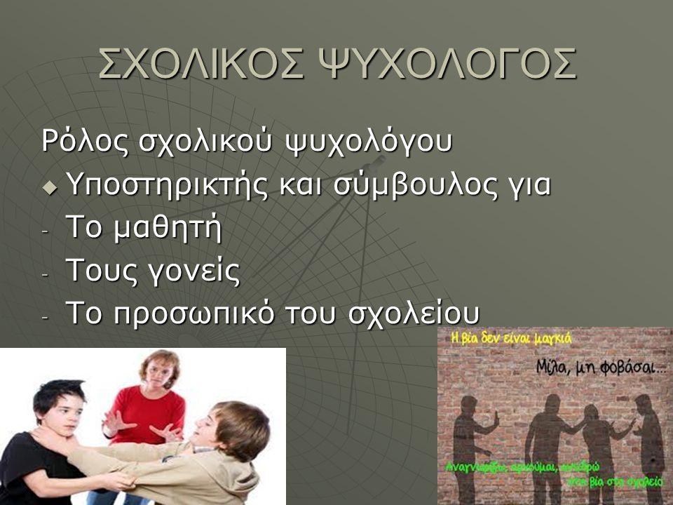 ΣΧΟΛΙΚΟΣ ΨΥΧΟΛΟΓΟΣ Ρόλος σχολικού ψυχολόγου  Υποστηρικτής και σύμβουλος για - Το μαθητή - Τους γονείς - Το προσωπικό του σχολείου