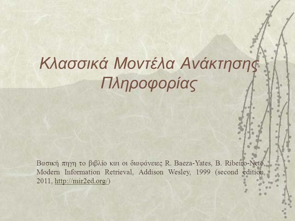 Κλασσικά Μοντέλα Ανάκτησης Πληροφορίας Βασική πηγη το βιβλίο και οι διαφάνειες R.