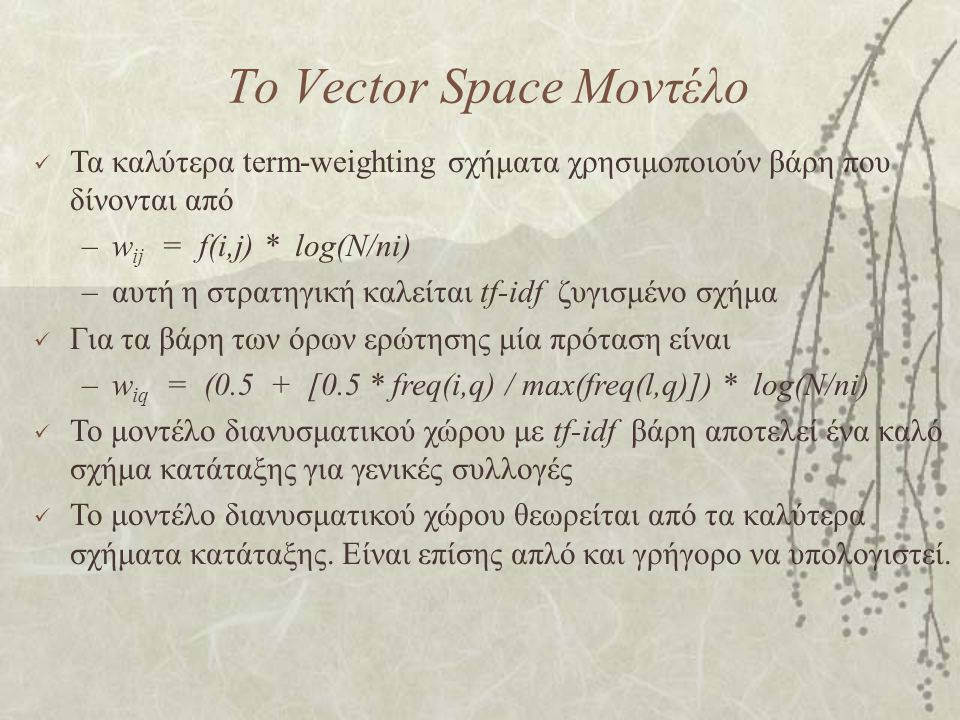 Το Vector Space Μοντέλο Τα καλύτερα term-weighting σχήματα χρησιμοποιούν βάρη που δίνονται από –w ij = f(i,j) * log(N/ni) –αυτή η στρατηγική καλείται tf-idf ζυγισμένο σχήμα Για τα βάρη των όρων ερώτησης μία πρόταση είναι –w iq = (0.5 + [0.5 * freq(i,q) / max(freq(l,q)]) * log(N/ni) Το μοντέλο διανυσματικού χώρου με tf-idf βάρη αποτελεί ένα καλό σχήμα κατάταξης για γενικές συλλογές Το μοντέλο διανυσματικού χώρου θεωρείται από τα καλύτερα σχήματα κατάταξης.