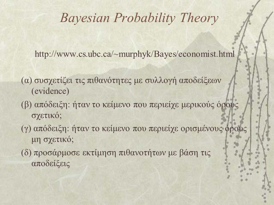 Bayesian Probability Theory http://www.cs.ubc.ca/~murphyk/Bayes/economist.html (α) συσχετίζει τις πιθανότητες με συλλογή αποδείξεων (evidence) (β) απόδειξη: ήταν το κείμενο που περιείχε μερικούς όρους σχετικό; (γ) απόδειξη: ήταν το κείμενο που περιείχε ορισμένους όρους μη σχετικό; (δ) προσάρμοσε εκτίμηση πιθανοτήτων με βάση τις αποδείξεις