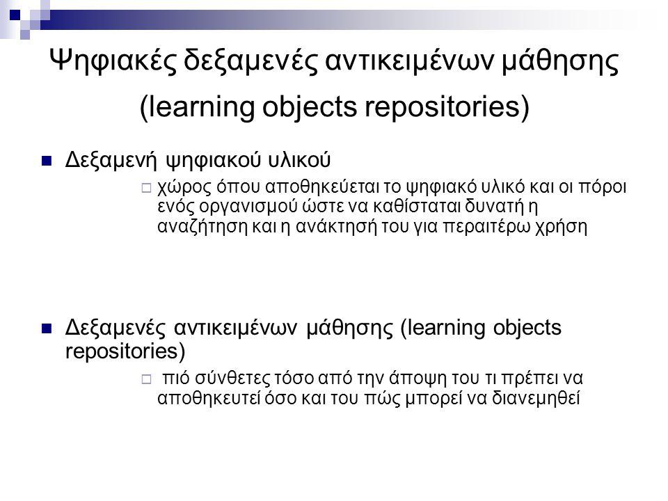 Ψηφιακές δεξαμενές αντικειμένων μάθησης (learning objects repositories) Δεξαμενή ψηφιακού υλικού  χώρος όπου αποθηκεύεται το ψηφιακό υλικό και οι πόροι ενός οργανισμού ώστε να καθίσταται δυνατή η αναζήτηση και η ανάκτησή του για περαιτέρω χρήση Δεξαμενές αντικειμένων μάθησης (learning objects repositories)  πιό σύνθετες τόσο από την άποψη του τι πρέπει να αποθηκευτεί όσο και του πώς μπορεί να διανεμηθεί