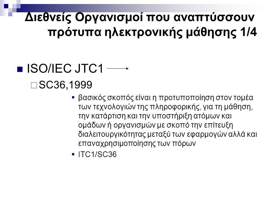 Διεθνείς Οργανισμοί που αναπτύσσουν πρότυπα ηλεκτρονικής μάθησης 1/4 ISO/IEC JTC1  SC36,1999  βασικός σκοπός είναι η προτυποποίηση στον τομέα των τεχνολογιών της πληροφορικής, για τη μάθηση, την κατάρτιση και την υποστήριξη ατόμων και ομάδων ή οργανισμών με σκοπό την επίτευξη διαλειτουργικότητας μεταξύ των εφαρμογών αλλά και επαναχρησιμοποίησης των πόρων  ITC1/SC36