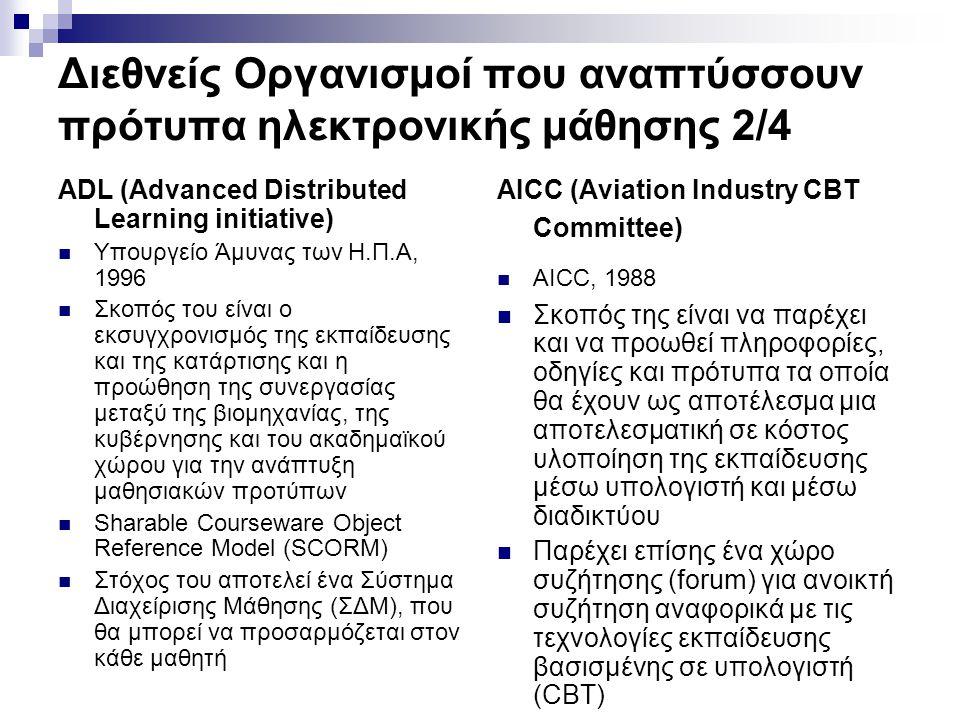 Διεθνείς Οργανισμοί που αναπτύσσουν πρότυπα ηλεκτρονικής μάθησης 2/4 ADL (Advanced Distributed Learning initiative) Υπουργείο Άμυνας των Η.Π.Α, 1996 Σκοπός του είναι ο εκσυγχρονισμός της εκπαίδευσης και της κατάρτισης και η προώθηση της συνεργασίας μεταξύ της βιομηχανίας, της κυβέρνησης και του ακαδημαϊκού χώρου για την ανάπτυξη μαθησιακών προτύπων Sharable Courseware Object Reference Model (SCORM) Στόχος του αποτελεί ένα Σύστημα Διαχείρισης Μάθησης (ΣΔΜ), που θα μπορεί να προσαρμόζεται στον κάθε μαθητή AICC (Aviation Industry CBT Committee) AICC, 1988 Σκοπός της είναι να παρέχει και να προωθεί πληροφορίες, οδηγίες και πρότυπα τα οποία θα έχουν ως αποτέλεσμα μια αποτελεσματική σε κόστος υλοποίηση της εκπαίδευσης μέσω υπολογιστή και μέσω διαδικτύου Παρέχει επίσης ένα χώρο συζήτησης (forum) για ανοικτή συζήτηση αναφορικά με τις τεχνολογίες εκπαίδευσης βασισμένης σε υπολογιστή (CBT)