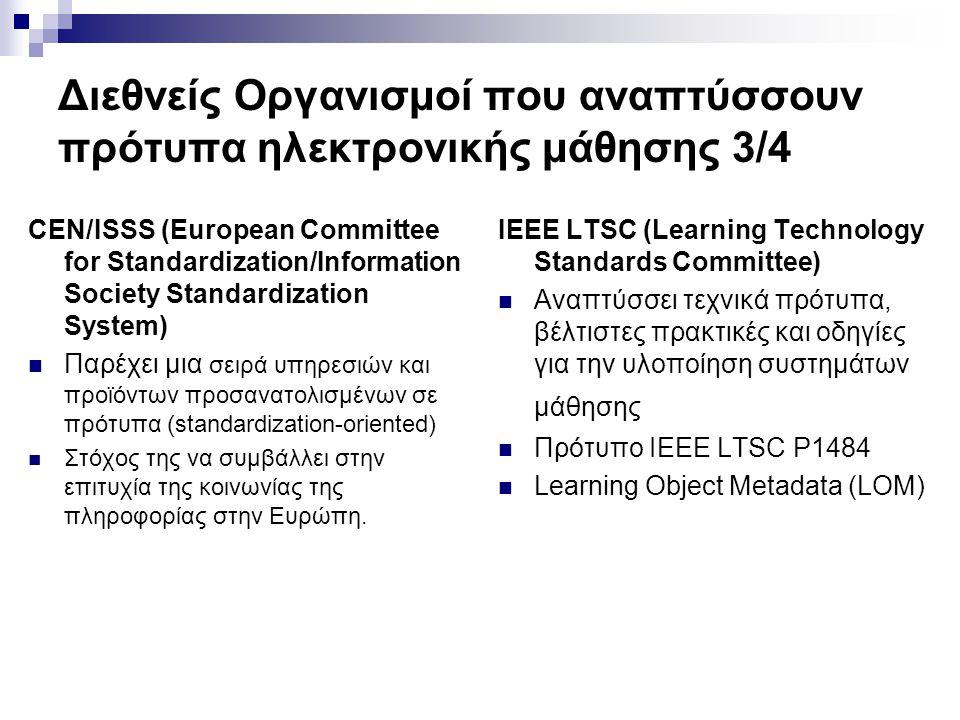 Διεθνείς Οργανισμοί που αναπτύσσουν πρότυπα ηλεκτρονικής μάθησης 3/4 CEN/ISSS (European Committee for Standardization/Information Society Standardization System) Παρέχει μια σειρά υπηρεσιών και προϊόντων προσανατολισμένων σε πρότυπα (standardization-oriented) Στόχος της να συμβάλλει στην επιτυχία της κοινωνίας της πληροφορίας στην Ευρώπη.