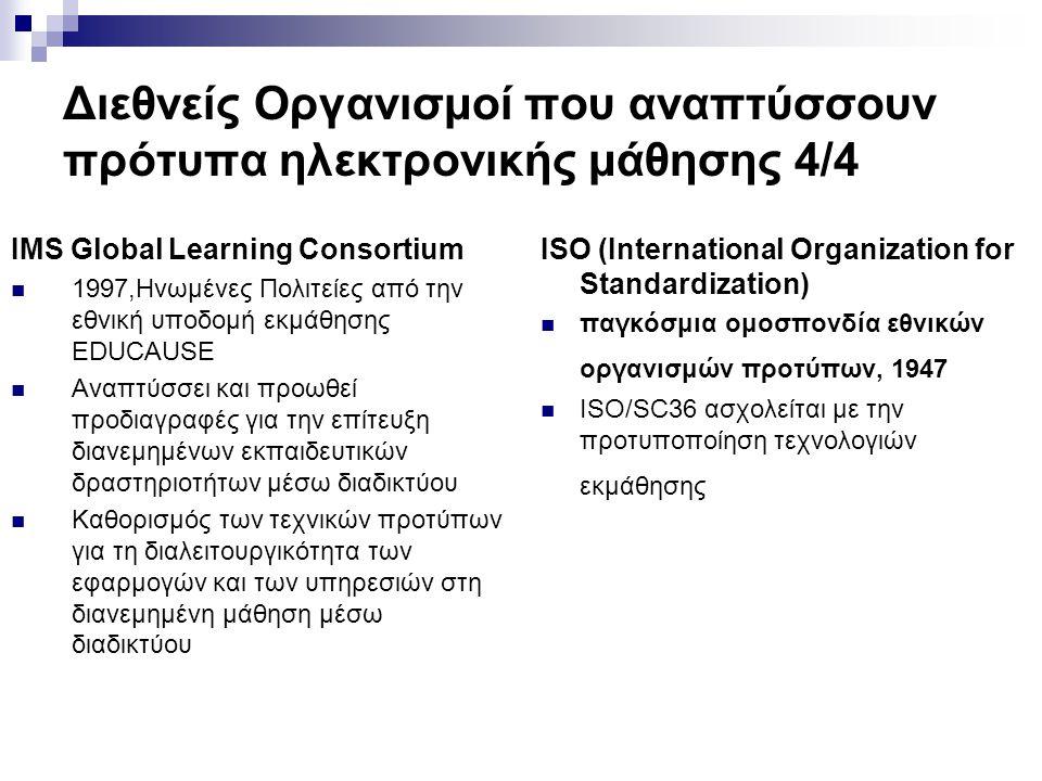 Διεθνείς Οργανισμοί που αναπτύσσουν πρότυπα ηλεκτρονικής μάθησης 4/4 IMS Global Learning Consortium 1997,Ηνωμένες Πολιτείες από την εθνική υποδομή εκμάθησης EDUCAUSE Αναπτύσσει και προωθεί προδιαγραφές για την επίτευξη διανεμημένων εκπαιδευτικών δραστηριοτήτων μέσω διαδικτύου Καθορισμός των τεχνικών προτύπων για τη διαλειτουργικότητα των εφαρμογών και των υπηρεσιών στη διανεμημένη μάθηση μέσω διαδικτύου ISO (International Organization for Standardization) παγκόσμια ομοσπονδία εθνικών οργανισμών προτύπων, 1947 ISO/SC36 ασχολείται με την προτυποποίηση τεχνολογιών εκμάθησης