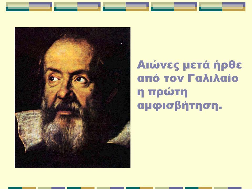 Αιώνες μετά ήρθε από τον Γαλιλαίο η πρώτη αμφισβήτηση.