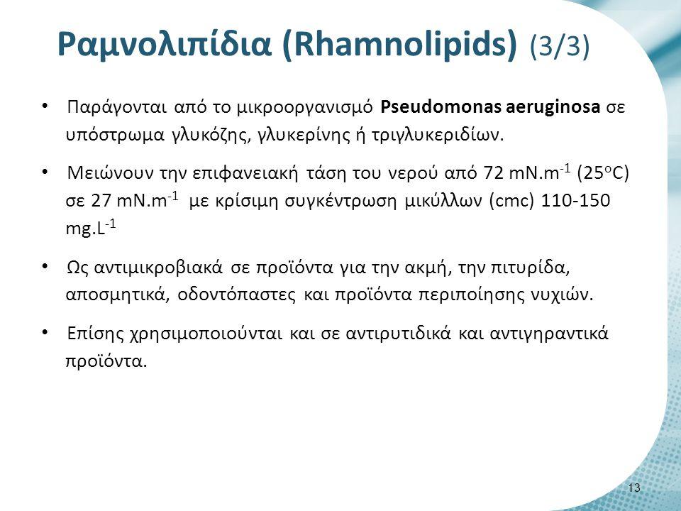 Ραμνολιπίδια (Rhamnolipids) (3/3) Παράγονται από το μικροοργανισμό Pseudomonas aeruginosa σε υπόστρωμα γλυκόζης, γλυκερίνης ή τριγλυκεριδίων. Μειώνουν