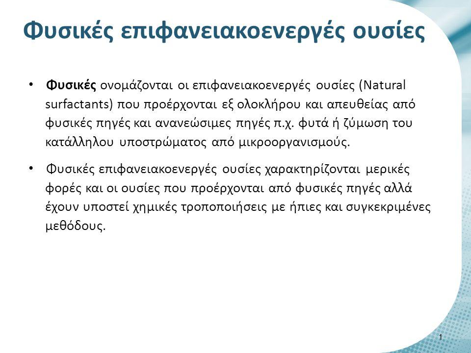 Φυσικές επιφανειακοενεργές ουσίες Φυσικές ονομάζονται οι επιφανειακοενεργές ουσίες (Natural surfactants) που προέρχονται εξ ολοκλήρου και απευθείας απ